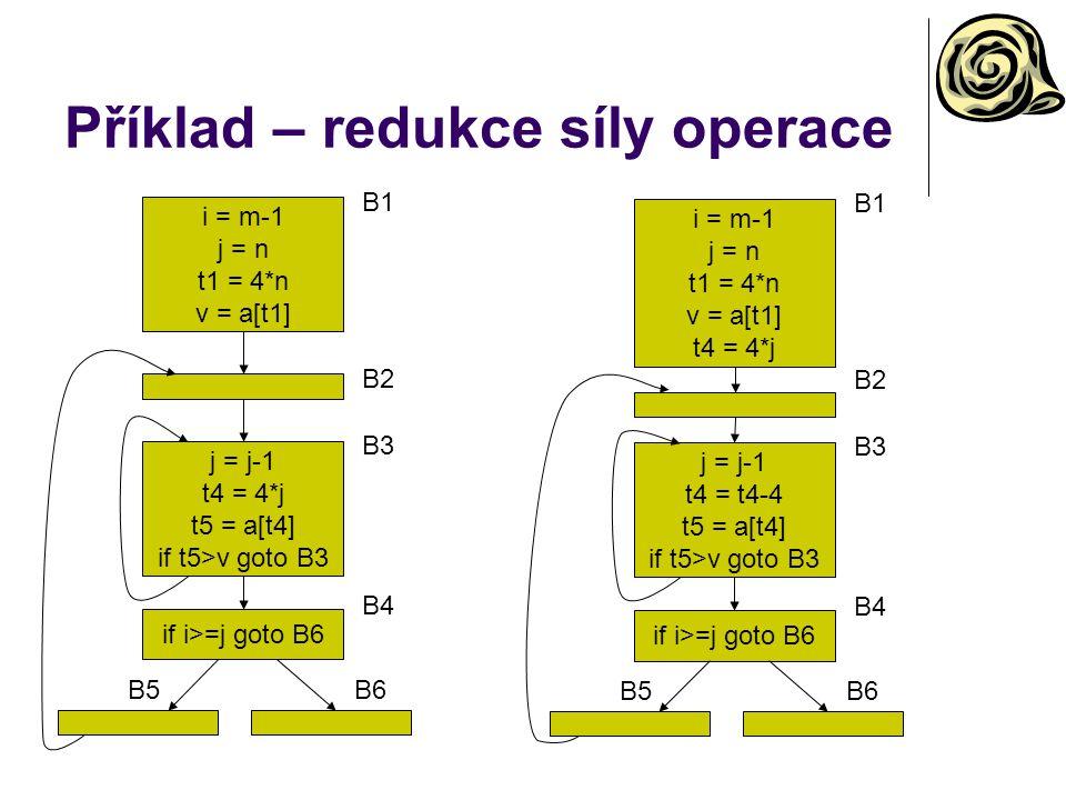 Příklad – redukce síly operace i = m-1 j = n t1 = 4*n v = a[t1] B1 j = j-1 t4 = 4*j t5 = a[t4] if t5>v goto B3 B3 B2 if i>=j goto B6 B4 B5B6 i = m-1 j = n t1 = 4*n v = a[t1] t4 = 4*j B1 j = j-1 t4 = t4-4 t5 = a[t4] if t5>v goto B3 B3 B2 if i>=j goto B6 B4 B5B6