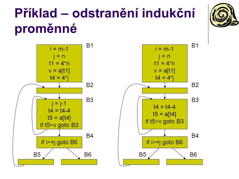 Příklad – odstranění indukční proměnné i = m-1 j = n t1 = 4*n v = a[t1] t4 = 4*j B1 j = j-1 t4 = t4-4 t5 = a[t4] if t5>v goto B3 B3 B2 if i>=j goto B6 B4 B5B6 i = m-1 j = n t1 = 4*n v = a[t1] t4 = 4*j B1 t4 = t4-4 t5 = a[t4] if t5>v goto B3 B3 B2 if i>=j goto B6 B4 B5B6