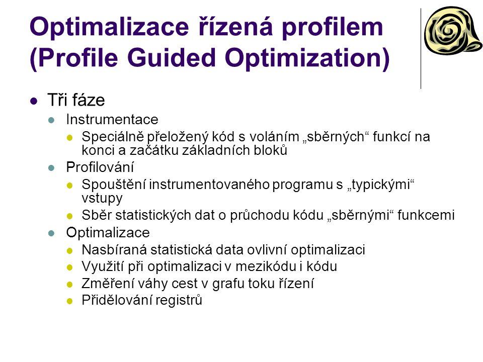 """Optimalizace řízená profilem (Profile Guided Optimization) Tři fáze Instrumentace Speciálně přeložený kód s voláním """"sběrných funkcí na konci a začátku základních bloků Profilování Spouštění instrumentovaného programu s """"typickými vstupy Sběr statistických dat o průchodu kódu """"sběrnými funkcemi Optimalizace Nasbíraná statistická data ovlivní optimalizaci Využití při optimalizaci v mezikódu i kódu Změření váhy cest v grafu toku řízení Přidělování registrů"""