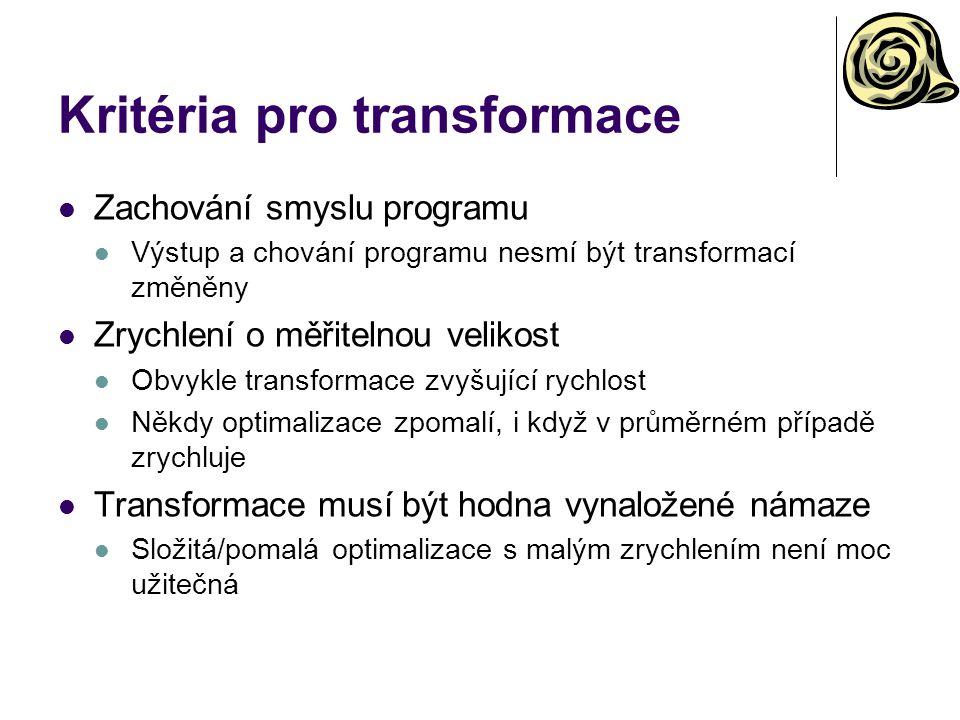 Kritéria pro transformace Zachování smyslu programu Výstup a chování programu nesmí být transformací změněny Zrychlení o měřitelnou velikost Obvykle transformace zvyšující rychlost Někdy optimalizace zpomalí, i když v průměrném případě zrychluje Transformace musí být hodna vynaložené námaze Složitá/pomalá optimalizace s malým zrychlením není moc užitečná