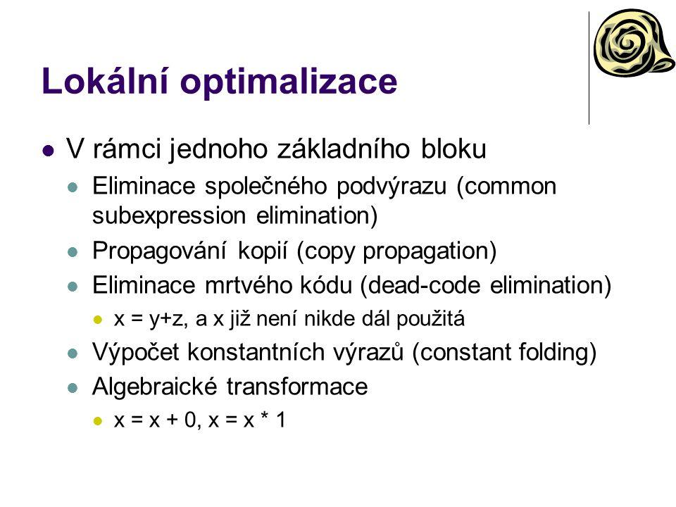 Lokální optimalizace V rámci jednoho základního bloku Eliminace společného podvýrazu (common subexpression elimination) Propagování kopií (copy propagation) Eliminace mrtvého kódu (dead-code elimination) x = y+z, a x již není nikde dál použitá Výpočet konstantních výrazů (constant folding) Algebraické transformace x = x + 0, x = x * 1
