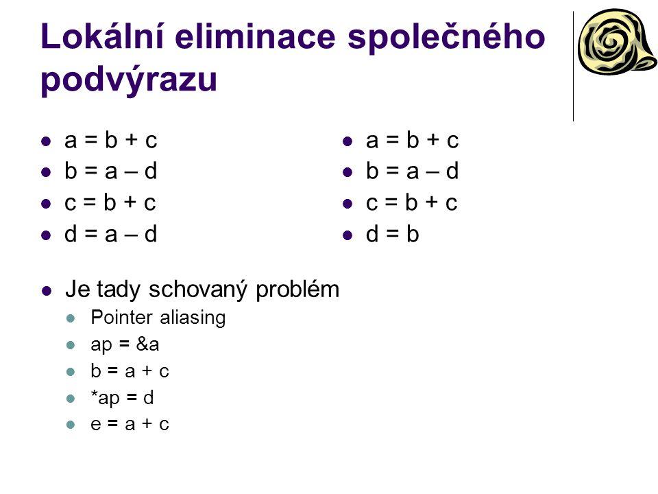 Lokální eliminace společného podvýrazu a = b + c b = a – d c = b + c d = a – d a = b + c b = a – d c = b + c d = b Je tady schovaný problém Pointer aliasing ap = &a b = a + c *ap = d e = a + c