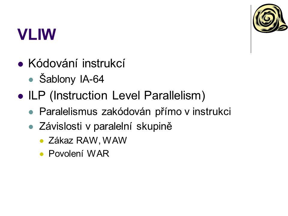 VLIW Kódování instrukcí Šablony IA-64 ILP (Instruction Level Parallelism) Paralelismus zakódován přímo v instrukci Závislosti v paralelní skupině Zákaz RAW, WAW Povolení WAR