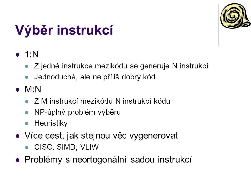 Výběr instrukcí 1:N Z jedné instrukce mezikódu se generuje N instrukcí Jednoduché, ale ne příliš dobrý kód M:N Z M instrukcí mezikódu N instrukcí kódu NP-úplný problém výběru Heuristiky Více cest, jak stejnou věc vygenerovat CISC, SIMD, VLIW Problémy s neortogonální sadou instrukcí