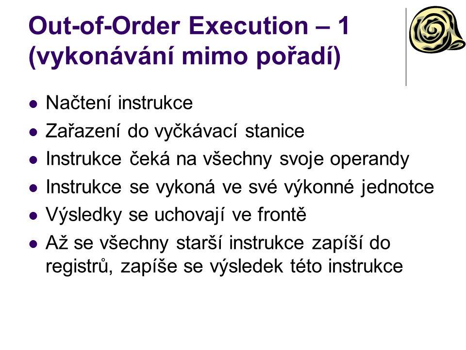 Out-of-Order Execution – 1 (vykonávání mimo pořadí) Načtení instrukce Zařazení do vyčkávací stanice Instrukce čeká na všechny svoje operandy Instrukce se vykoná ve své výkonné jednotce Výsledky se uchovají ve frontě Až se všechny starší instrukce zapíší do registrů, zapíše se výsledek této instrukce