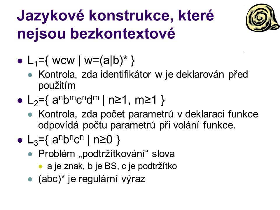 Jazykové konstrukce, které nejsou bezkontextové L 1 ={ wcw | w=(a|b)* } Kontrola, zda identifikátor w je deklarován před použitím L 2 ={ a n b m c n d