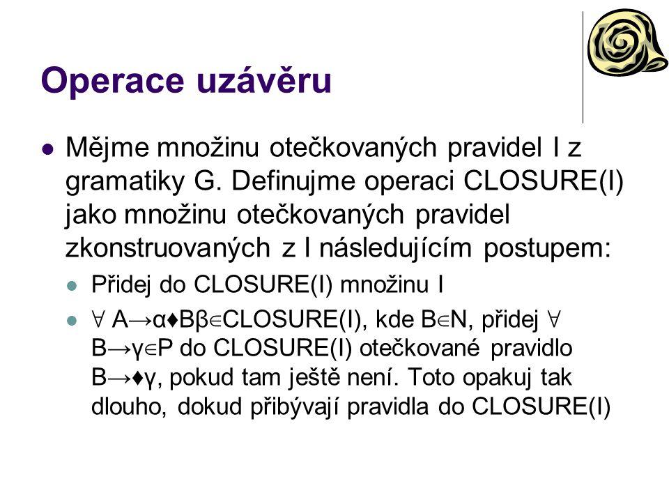 Operace uzávěru Mějme množinu otečkovaných pravidel I z gramatiky G. Definujme operaci CLOSURE(I) jako množinu otečkovaných pravidel zkonstruovaných z
