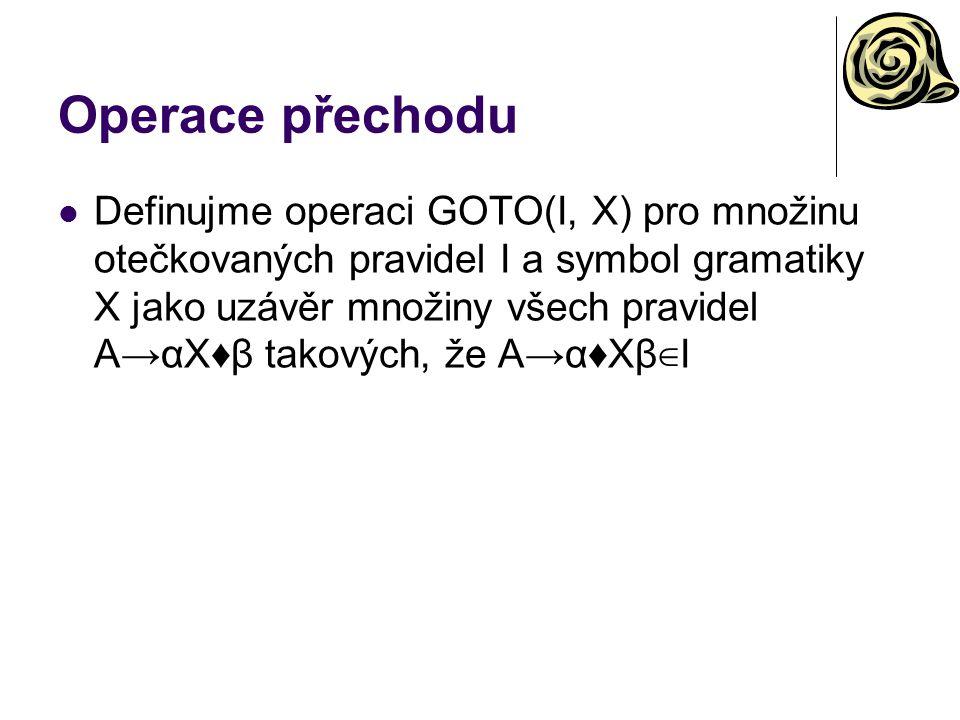 Operace přechodu Definujme operaci GOTO(I, X) pro množinu otečkovaných pravidel I a symbol gramatiky X jako uzávěr množiny všech pravidel A→αX♦β takov