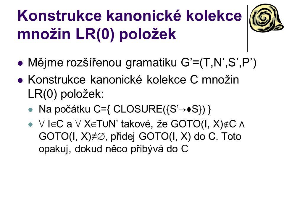 Konstrukce kanonické kolekce množin LR(0) položek Mějme rozšířenou gramatiku G'=(T,N',S',P') Konstrukce kanonické kolekce C množin LR(0) položek: Na p