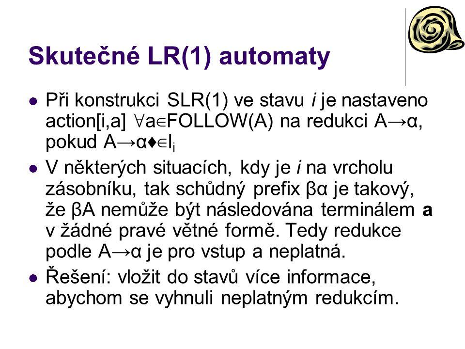 Skutečné LR(1) automaty Při konstrukci SLR(1) ve stavu i je nastaveno action[i,a] ∀ a ∈FOLLOW(A) na redukci A→α, pokud A→α♦ ∈ I i V některých situacíc