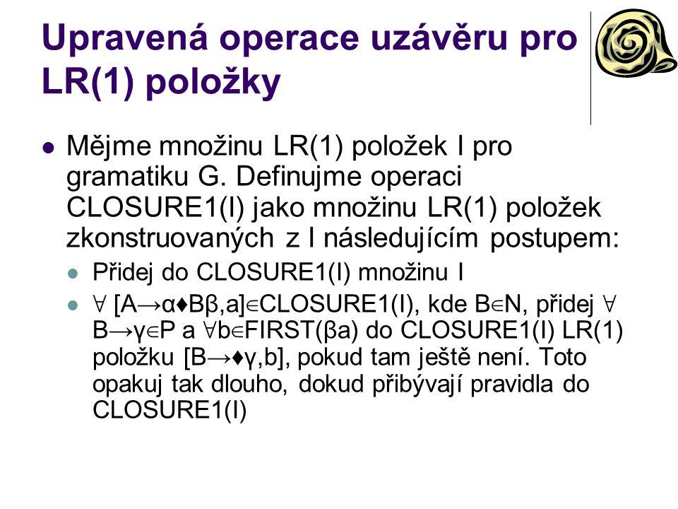 Upravená operace uzávěru pro LR(1) položky Mějme množinu LR(1) položek I pro gramatiku G. Definujme operaci CLOSURE1(I) jako množinu LR(1) položek zko