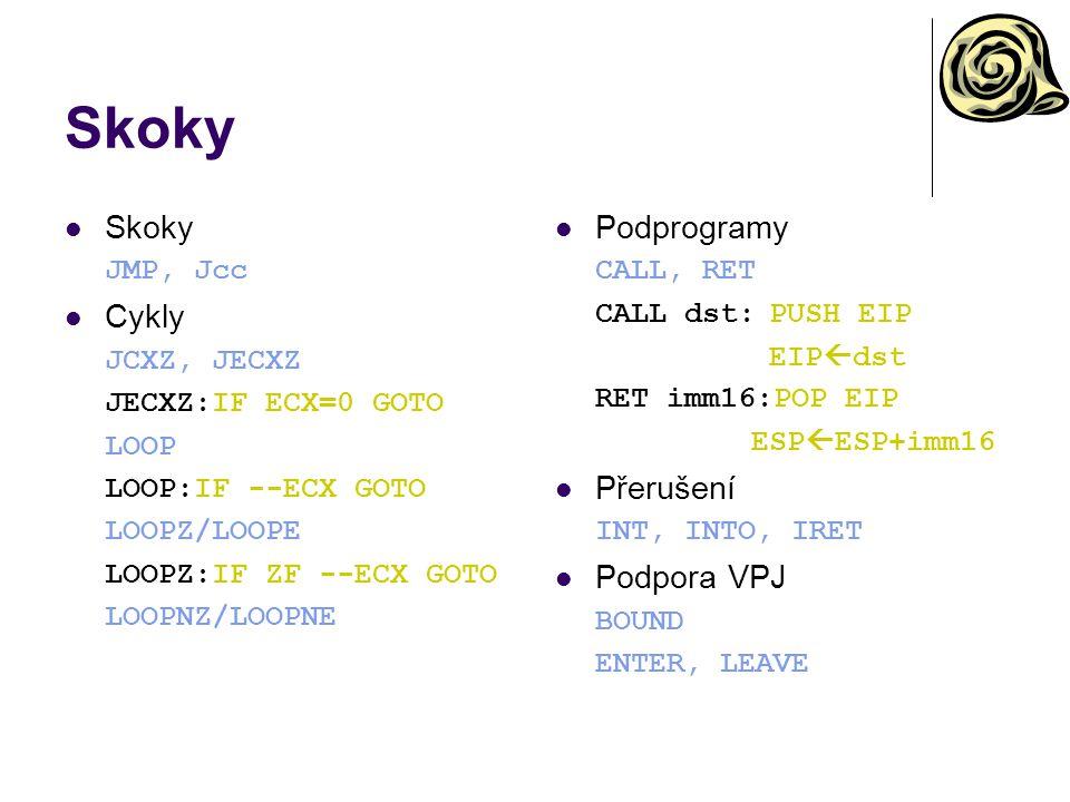 Skoky JMP, Jcc Cykly JCXZ, JECXZ JECXZ:IF ECX=0 GOTO LOOP LOOP:IF --ECX GOTO LOOPZ/LOOPE LOOPZ:IF ZF --ECX GOTO LOOPNZ/LOOPNE Podprogramy CALL, RET CALL dst:PUSH EIP EIP  dst RET imm16:POP EIP ESP  ESP+imm16 Přerušení INT, INTO, IRET Podpora VPJ BOUND ENTER, LEAVE