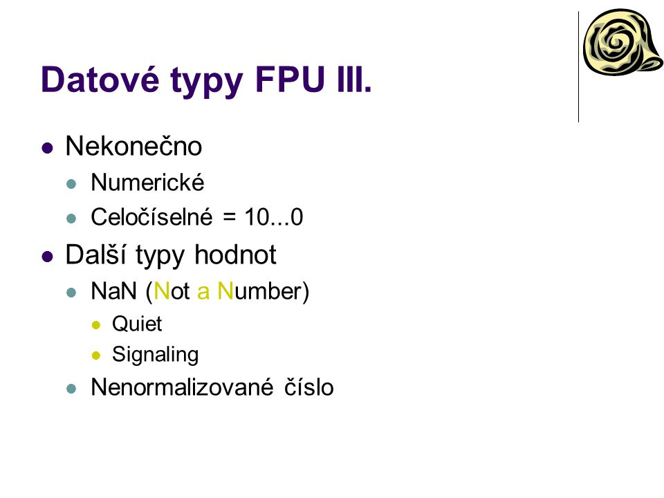Datové typy FPU III. Nekonečno Numerické Celočíselné = 10...0 Další typy hodnot NaN (Not a Number) Quiet Signaling Nenormalizované číslo