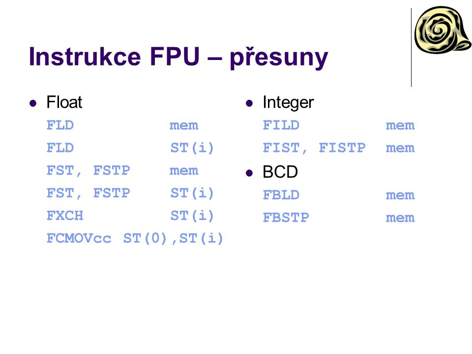 Instrukce FPU – přesuny Float FLDmem FLDST(i) FST, FSTPmem FST, FSTPST(i) FXCHST(i) FCMOVccST(0),ST(i) Integer FILDmem FIST, FISTPmem BCD FBLDmem FBST