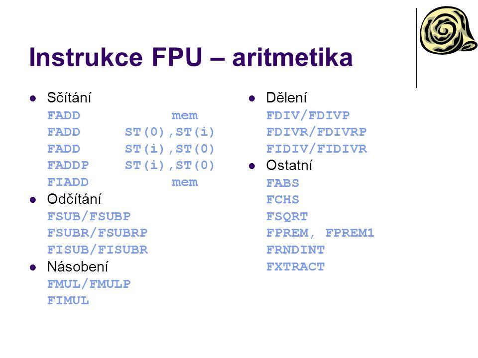 Instrukce FPU – aritmetika Sčítání FADDmem FADDST(0),ST(i) FADDST(i),ST(0) FADDPST(i),ST(0) FIADDmem Odčítání FSUB/FSUBP FSUBR/FSUBRP FISUB/FISUBR Násobení FMUL/FMULP FIMUL Dělení FDIV/FDIVP FDIVR/FDIVRP FIDIV/FIDIVR Ostatní FABS FCHS FSQRT FPREM, FPREM1 FRNDINT FXTRACT