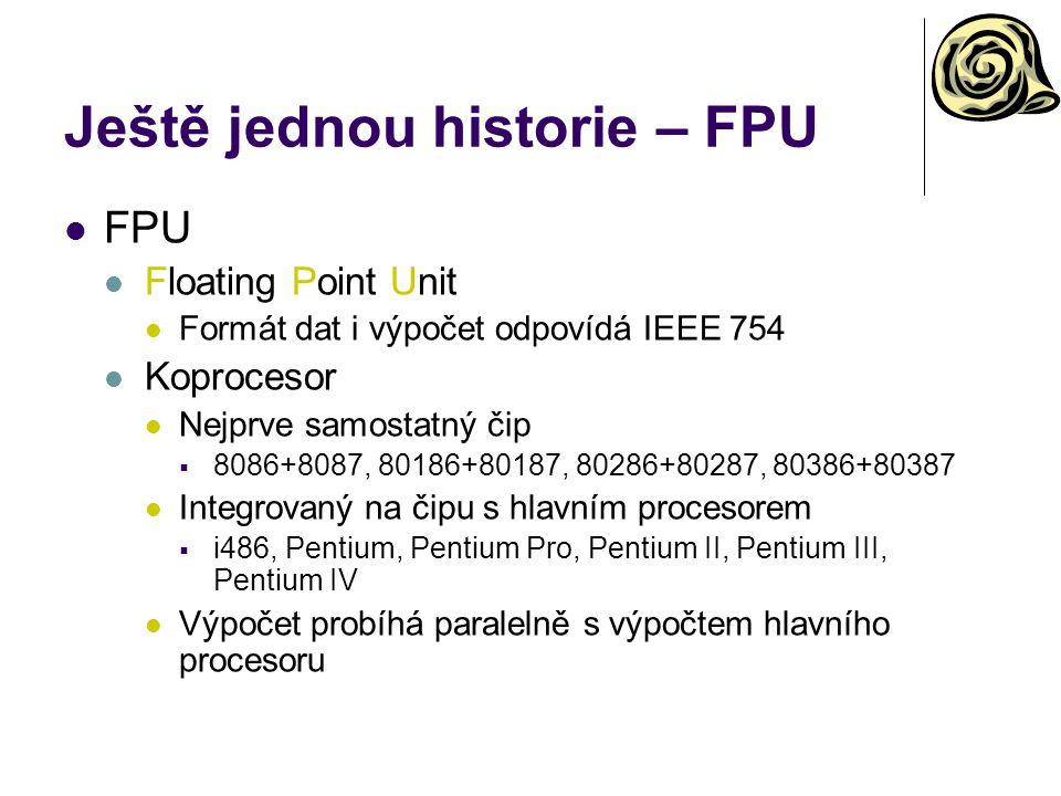 Ještě jednou historie – FPU FPU Floating Point Unit Formát dat i výpočet odpovídá IEEE 754 Koprocesor Nejprve samostatný čip  8086+8087, 80186+80187, 80286+80287, 80386+80387 Integrovaný na čipu s hlavním procesorem  i486, Pentium, Pentium Pro, Pentium II, Pentium III, Pentium IV Výpočet probíhá paralelně s výpočtem hlavního procesoru