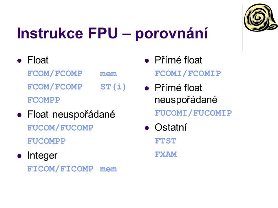 Instrukce FPU – porovnání Float FCOM/FCOMPmem FCOM/FCOMPST(i) FCOMPP Float neuspořádané FUCOM/FUCOMP FUCOMPP Integer FICOM/FICOMPmem Přímé float FCOMI