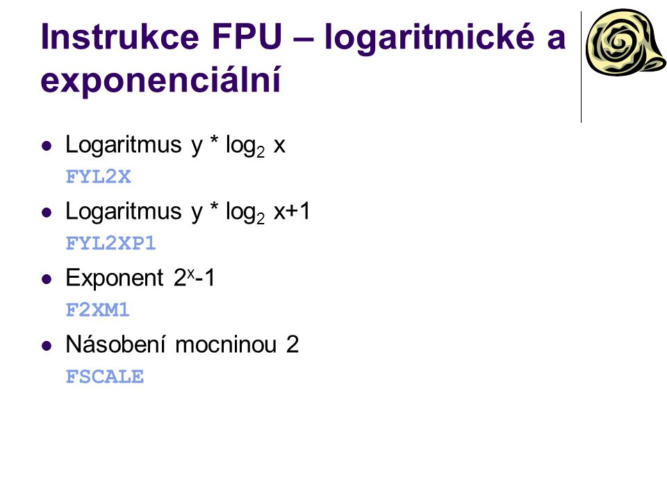 Instrukce FPU – logaritmické a exponenciální Logaritmus y * log 2 x FYL2X Logaritmus y * log 2 x+1 FYL2XP1 Exponent 2 x -1 F2XM1 Násobení mocninou 2 F