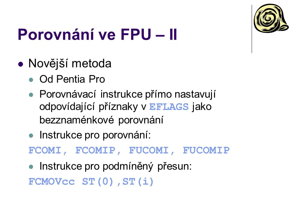 Porovnání ve FPU – II Novější metoda Od Pentia Pro Porovnávací instrukce přímo nastavují odpovídající příznaky v EFLAGS jako bezznaménkové porovnání Instrukce pro porovnání: FCOMI, FCOMIP, FUCOMI, FUCOMIP Instrukce pro podmíněný přesun: FCMOVcc ST(0),ST(i)
