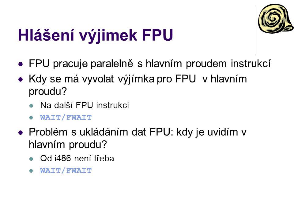 Hlášení výjimek FPU FPU pracuje paralelně s hlavním proudem instrukcí Kdy se má vyvolat výjímka pro FPU v hlavním proudu? Na další FPU instrukci WAIT/