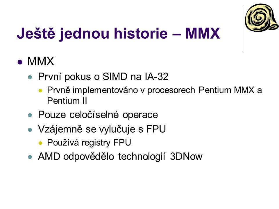 Ještě jednou historie – MMX MMX První pokus o SIMD na IA-32 Prvně implementováno v procesorech Pentium MMX a Pentium II Pouze celočíselné operace Vzájemně se vylučuje s FPU Používá registry FPU AMD odpovědělo technologií 3DNow