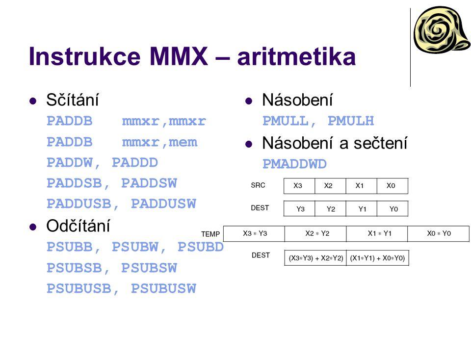Instrukce MMX – aritmetika Sčítání PADDBmmxr,mmxr PADDBmmxr,mem PADDW, PADDD PADDSB, PADDSW PADDUSB, PADDUSW Odčítání PSUBB, PSUBW, PSUBD PSUBSB, PSUBSW PSUBUSB, PSUBUSW Násobení PMULL, PMULH Násobení a sečtení PMADDWD