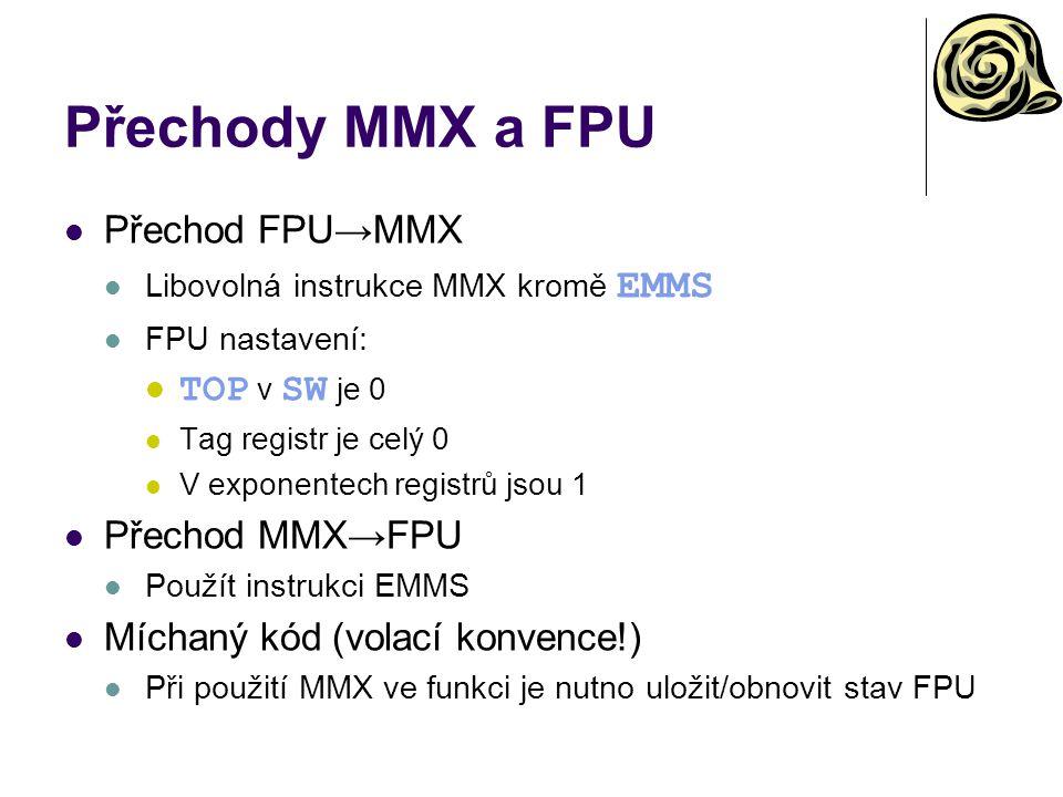 Přechody MMX a FPU Přechod FPU→MMX Libovolná instrukce MMX kromě EMMS FPU nastavení: TOP v SW je 0 Tag registr je celý 0 V exponentech registrů jsou 1 Přechod MMX→FPU Použít instrukci EMMS Míchaný kód (volací konvence!) Při použití MMX ve funkci je nutno uložit/obnovit stav FPU