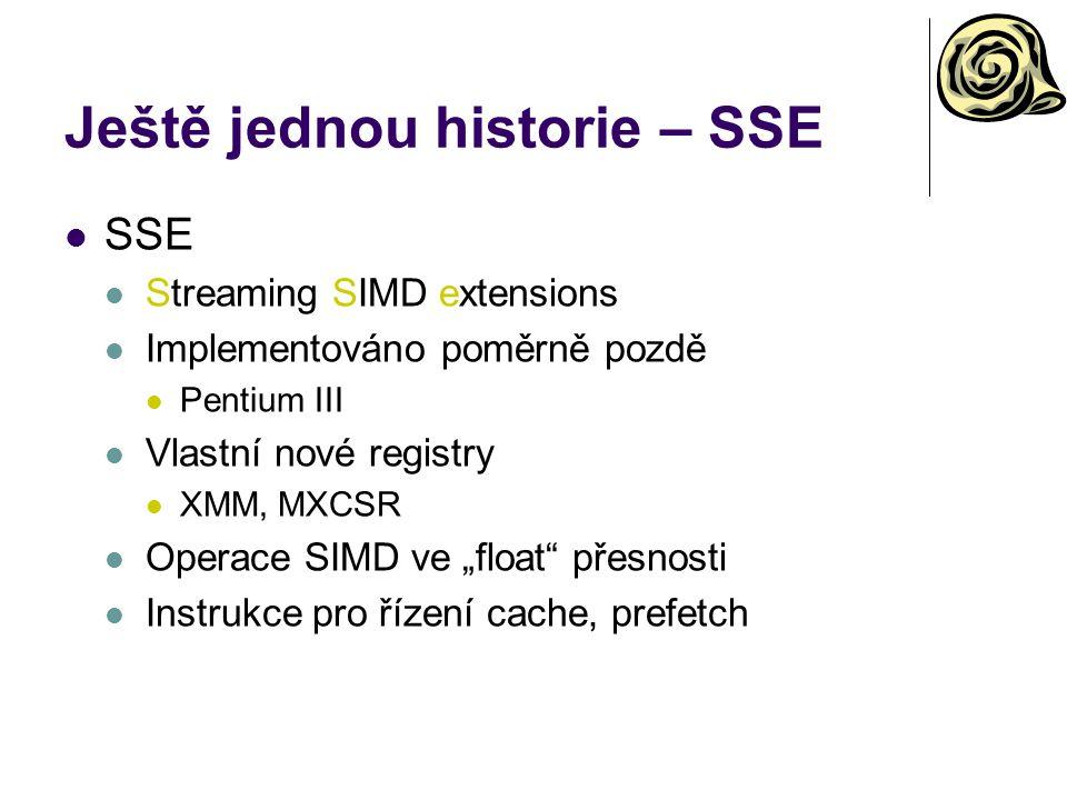 """Ještě jednou historie – SSE SSE Streaming SIMD extensions Implementováno poměrně pozdě Pentium III Vlastní nové registry XMM, MXCSR Operace SIMD ve """"float přesnosti Instrukce pro řízení cache, prefetch"""