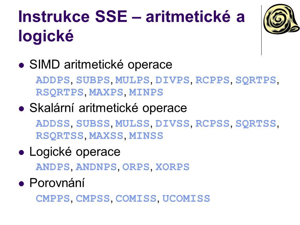 Instrukce SSE – aritmetické a logické SIMD aritmetické operace ADDPS, SUBPS, MULPS, DIVPS, RCPPS, SQRTPS, RSQRTPS, MAXPS, MINPS Skalární aritmetické operace ADDSS, SUBSS, MULSS, DIVSS, RCPSS, SQRTSS, RSQRTSS, MAXSS, MINSS Logické operace ANDPS, ANDNPS, ORPS, XORPS Porovnání CMPPS, CMPSS, COMISS, UCOMISS