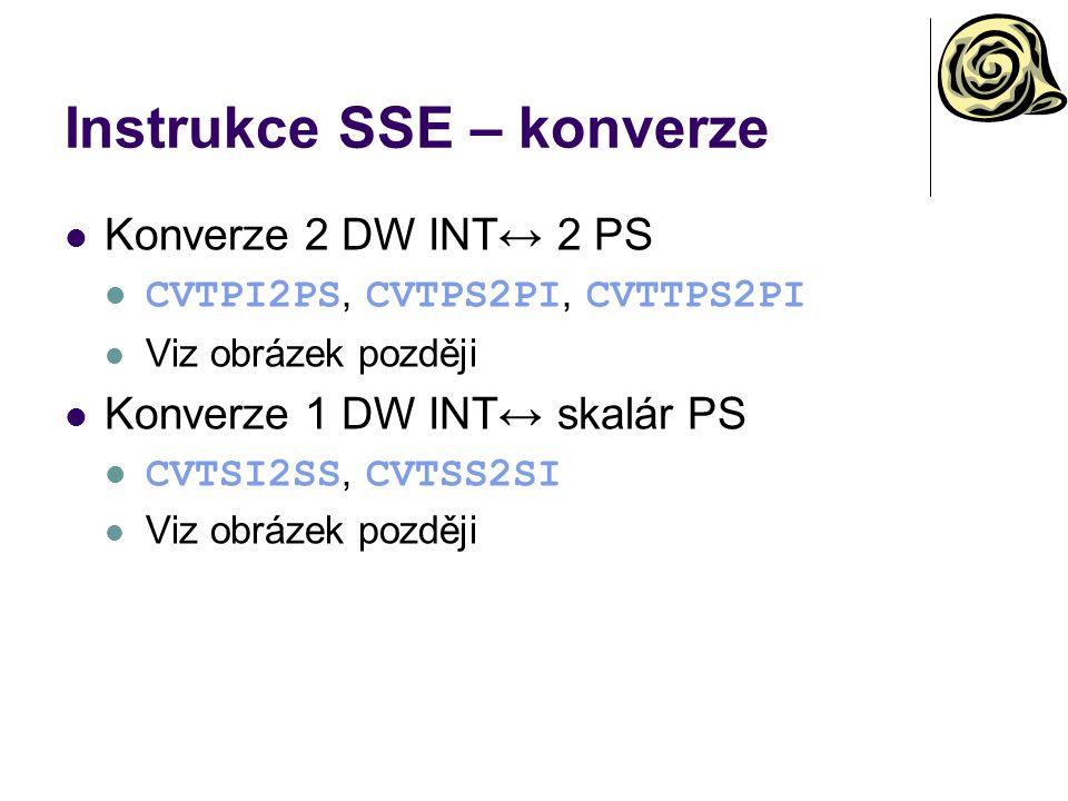 Instrukce SSE – konverze Konverze 2 DW INT↔ 2 PS CVTPI2PS, CVTPS2PI, CVTTPS2PI Viz obrázek později Konverze 1 DW INT↔ skalár PS CVTSI2SS, CVTSS2SI Viz