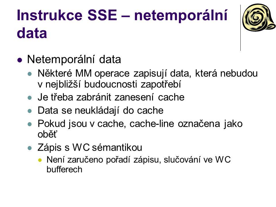 Instrukce SSE – netemporální data Netemporální data Některé MM operace zapisují data, která nebudou v nejbližší budoucnosti zapotřebí Je třeba zabránit zanesení cache Data se neukládají do cache Pokud jsou v cache, cache-line označena jako oběť Zápis s WC sémantikou Není zaručeno pořadí zápisu, slučování ve WC bufferech