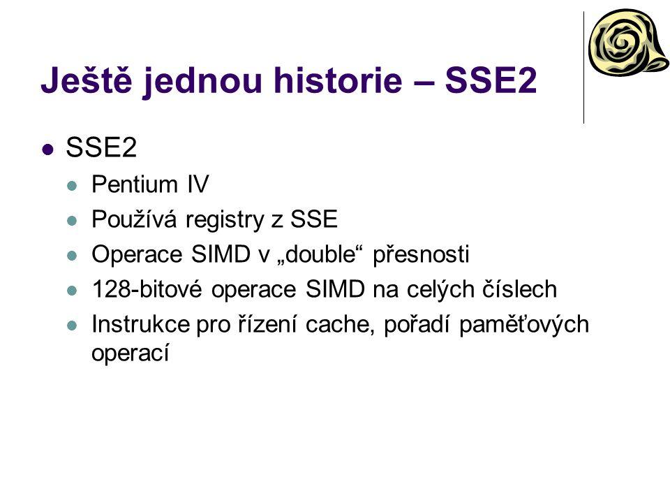 """Ještě jednou historie – SSE2 SSE2 Pentium IV Používá registry z SSE Operace SIMD v """"double přesnosti 128-bitové operace SIMD na celých číslech Instrukce pro řízení cache, pořadí paměťových operací"""