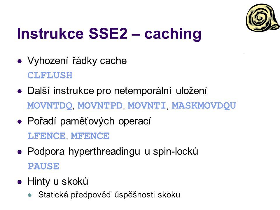 Instrukce SSE2 – caching Vyhození řádky cache CLFLUSH Další instrukce pro netemporální uložení MOVNTDQ, MOVNTPD, MOVNTI, MASKMOVDQU Pořadí paměťových operací LFENCE, MFENCE Podpora hyperthreadingu u spin-locků PAUSE Hinty u skoků Statická předpověď úspěšnosti skoku