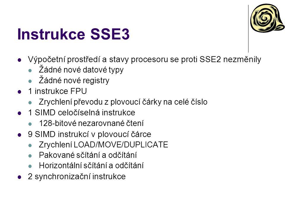 Instrukce SSE3 Výpočetní prostředí a stavy procesoru se proti SSE2 nezměnily Žádné nové datové typy Žádné nové registry 1 instrukce FPU Zrychlení převodu z plovoucí čárky na celé číslo 1 SIMD celočíselná instrukce 128-bitové nezarovnané čtení 9 SIMD instrukcí v plovoucí čárce Zrychlení LOAD/MOVE/DUPLICATE Pakované sčítání a odčítání Horizontální sčítání a odčítání 2 synchronizační instrukce