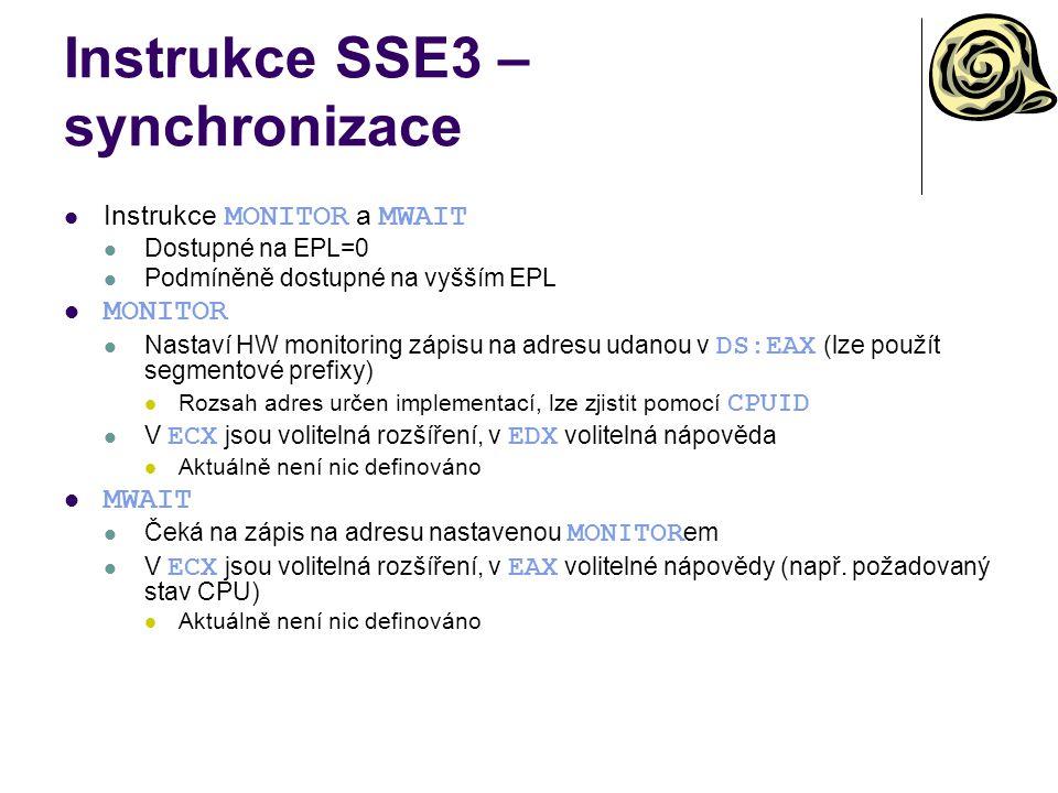 Instrukce SSE3 – synchronizace Instrukce MONITOR a MWAIT Dostupné na EPL=0 Podmíněně dostupné na vyšším EPL MONITOR Nastaví HW monitoring zápisu na adresu udanou v DS:EAX (lze použít segmentové prefixy) Rozsah adres určen implementací, lze zjistit pomocí CPUID V ECX jsou volitelná rozšíření, v EDX volitelná nápověda Aktuálně není nic definováno MWAIT Čeká na zápis na adresu nastavenou MONITOR em V ECX jsou volitelná rozšíření, v EAX volitelné nápovědy (např.