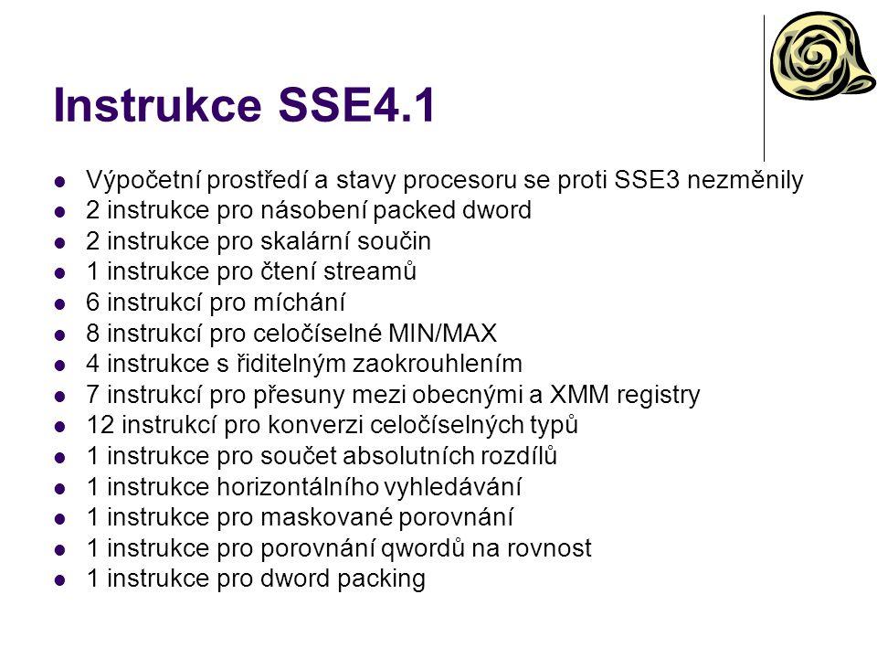 Instrukce SSE4.1 Výpočetní prostředí a stavy procesoru se proti SSE3 nezměnily 2 instrukce pro násobení packed dword 2 instrukce pro skalární součin 1 instrukce pro čtení streamů 6 instrukcí pro míchání 8 instrukcí pro celočíselné MIN/MAX 4 instrukce s řiditelným zaokrouhlením 7 instrukcí pro přesuny mezi obecnými a XMM registry 12 instrukcí pro konverzi celočíselných typů 1 instrukce pro součet absolutních rozdílů 1 instrukce horizontálního vyhledávání 1 instrukce pro maskované porovnání 1 instrukce pro porovnání qwordů na rovnost 1 instrukce pro dword packing