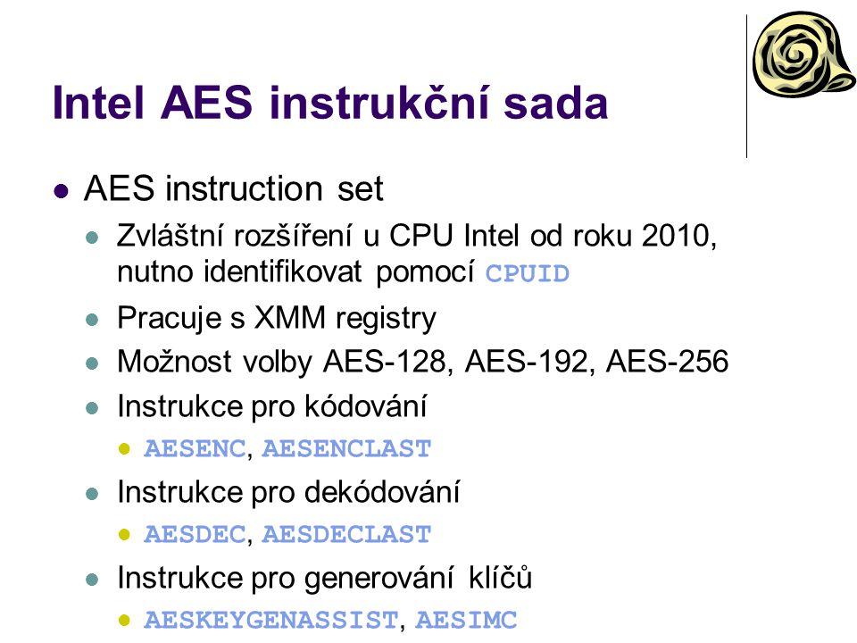 Intel AES instrukční sada AES instruction set Zvláštní rozšíření u CPU Intel od roku 2010, nutno identifikovat pomocí CPUID Pracuje s XMM registry Možnost volby AES-128, AES-192, AES-256 Instrukce pro kódování AESENC, AESENCLAST Instrukce pro dekódování AESDEC, AESDECLAST Instrukce pro generování klíčů AESKEYGENASSIST, AESIMC