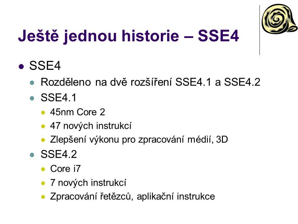 Ještě jednou historie – SSE4 SSE4 Rozděleno na dvě rozšíření SSE4.1 a SSE4.2 SSE4.1 45nm Core 2 47 nových instrukcí Zlepšení výkonu pro zpracování médií, 3D SSE4.2 Core i7 7 nových instrukcí Zpracování řetězců, aplikační instrukce