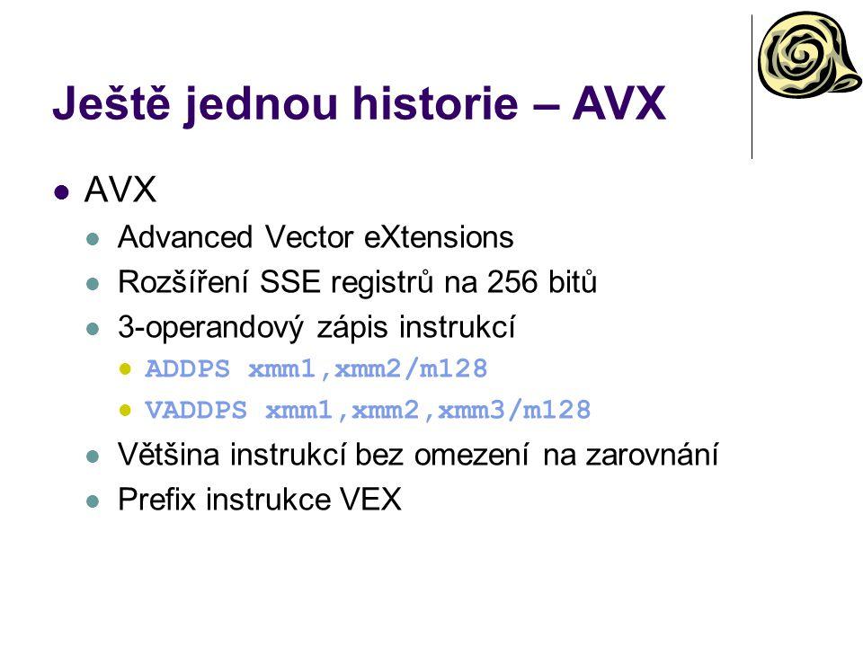 Ještě jednou historie – AVX AVX Advanced Vector eXtensions Rozšíření SSE registrů na 256 bitů 3-operandový zápis instrukcí ADDPS xmm1,xmm2/m128 VADDPS xmm1,xmm2,xmm3/m128 Většina instrukcí bez omezení na zarovnání Prefix instrukce VEX