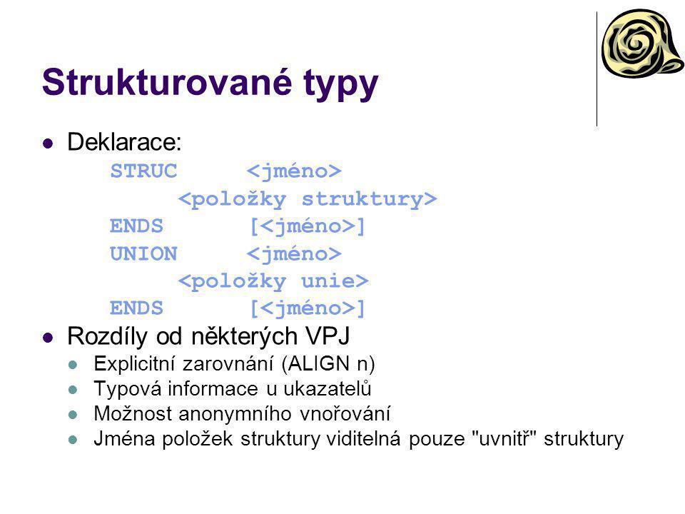 Strukturované typy Deklarace: STRUC ENDS[ ] UNION ENDS[ ] Rozdíly od některých VPJ Explicitní zarovnání (ALIGN n) Typová informace u ukazatelů Možnost