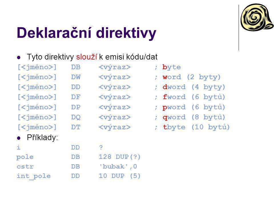 Deklarační direktivy Tyto direktivy slouží k emisi kódu/dat [ ]DB ; byte [ ]DW ; word (2 byty) [ ]DD ; dword (4 byty) [ ]DF ; fword (6 bytů) [ ]DP ; p