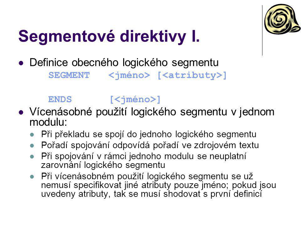 Segmentové direktivy I. Definice obecného logického segmentu SEGMENT [ ] ENDS[ ] Vícenásobné použití logického segmentu v jednom modulu: Při překladu