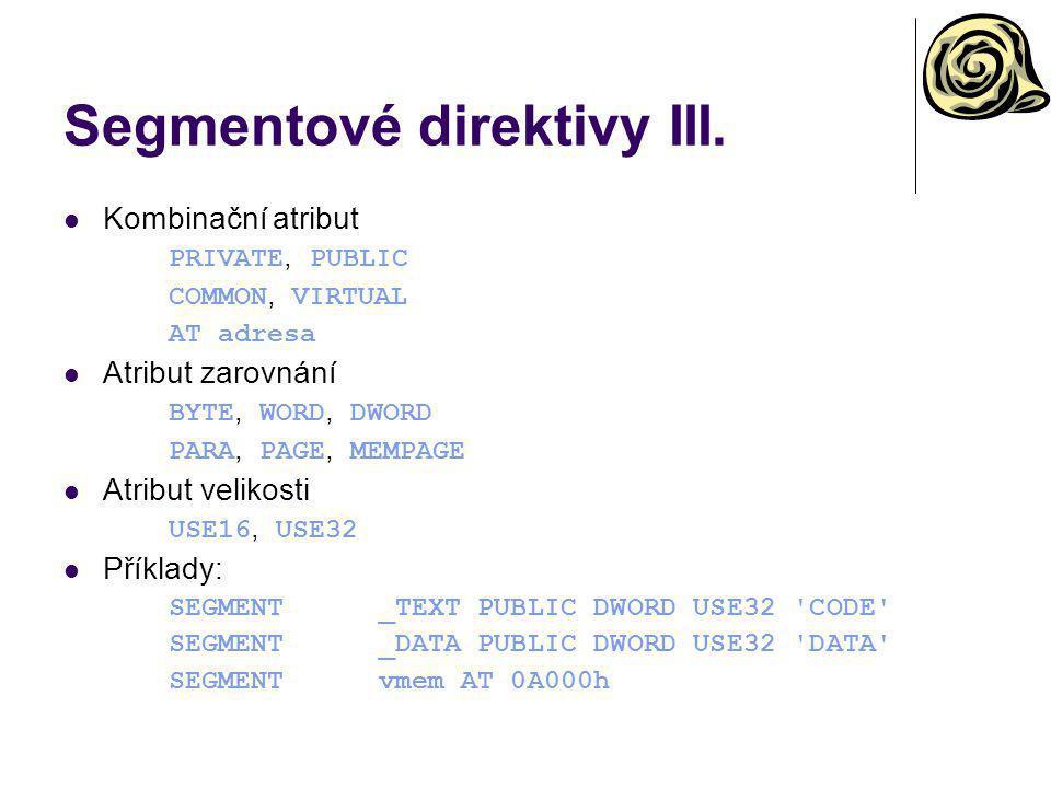 Segmentové direktivy III. Kombinační atribut PRIVATE, PUBLIC COMMON, VIRTUAL AT adresa Atribut zarovnání BYTE, WORD, DWORD PARA, PAGE, MEMPAGE Atribut