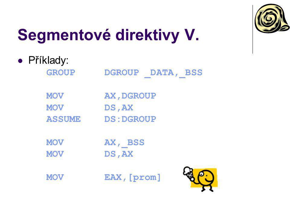 Segmentové direktivy V. Příklady: GROUPDGROUP _DATA,_BSS MOVAX,DGROUP MOVDS,AX ASSUMEDS:DGROUP MOVAX,_BSS MOVDS,AX MOVEAX,[prom]