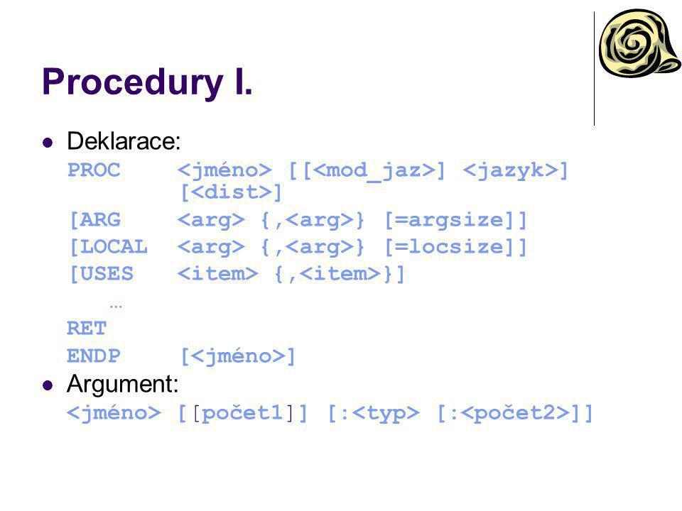 Procedury I. Deklarace: PROC [[ ] ] [ ] [ARG {, } [=argsize]] [LOCAL {, } [=locsize]] [USES {, }] … RET ENDP[ ] Argument: [[počet1]] [: [: ]]