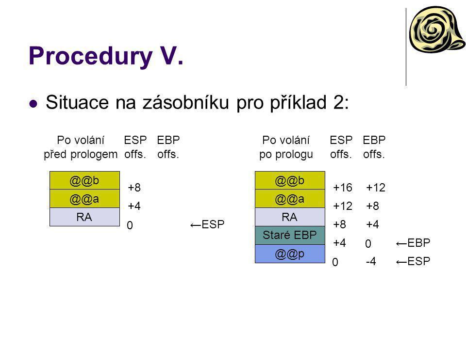 Procedury V. Situace na zásobníku pro příklad 2: Po volání před prologem @@b @@a RA 0 +4 +8 ←ESP ESP offs. EBP offs. Po volání po prologu @@b @@a RA 0