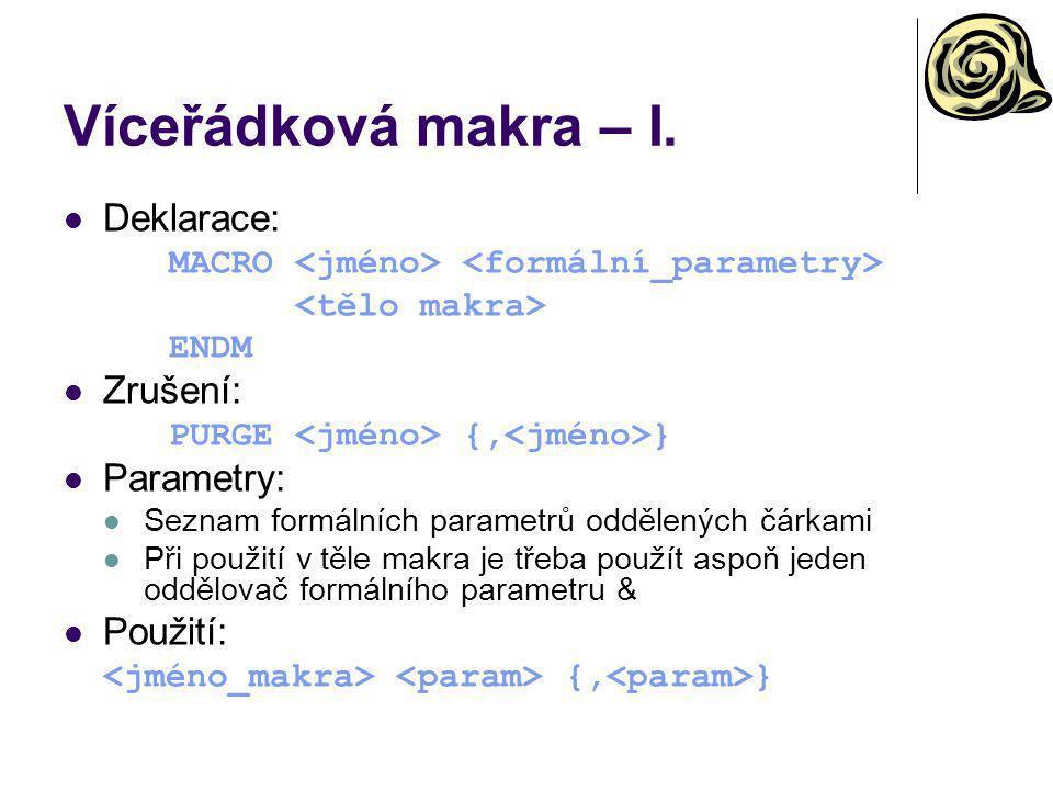 Víceřádková makra – I. Deklarace: MACRO ENDM Zrušení: PURGE {, } Parametry: Seznam formálních parametrů oddělených čárkami Při použití v těle makra je