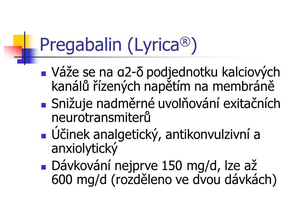 Pregabalin (Lyrica ® ) Váže se na α2-δ podjednotku kalciových kanálů řízených napětím na membráně Snižuje nadměrné uvolňování exitačních neurotransmiterů Účinek analgetický, antikonvulzivní a anxiolytický Dávkování nejprve 150 mg/d, lze až 600 mg/d (rozděleno ve dvou dávkách)