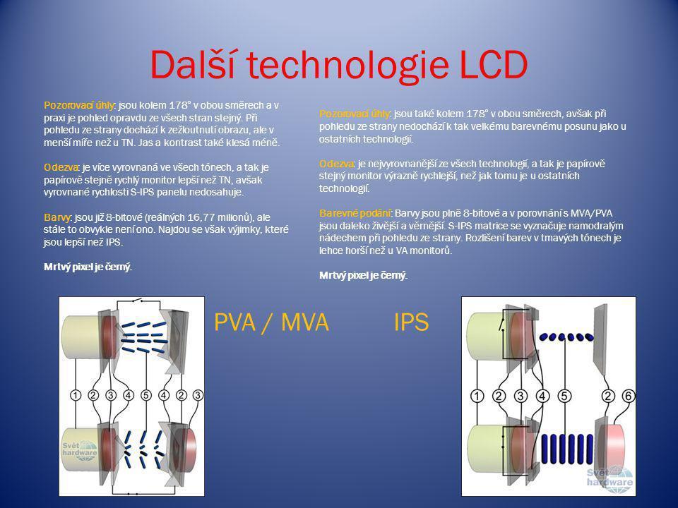 Další technologie LCD PVA / MVAIPS Pozorovací úhly: jsou kolem 178° v obou směrech a v praxi je pohled opravdu ze všech stran stejný. Při pohledu ze s