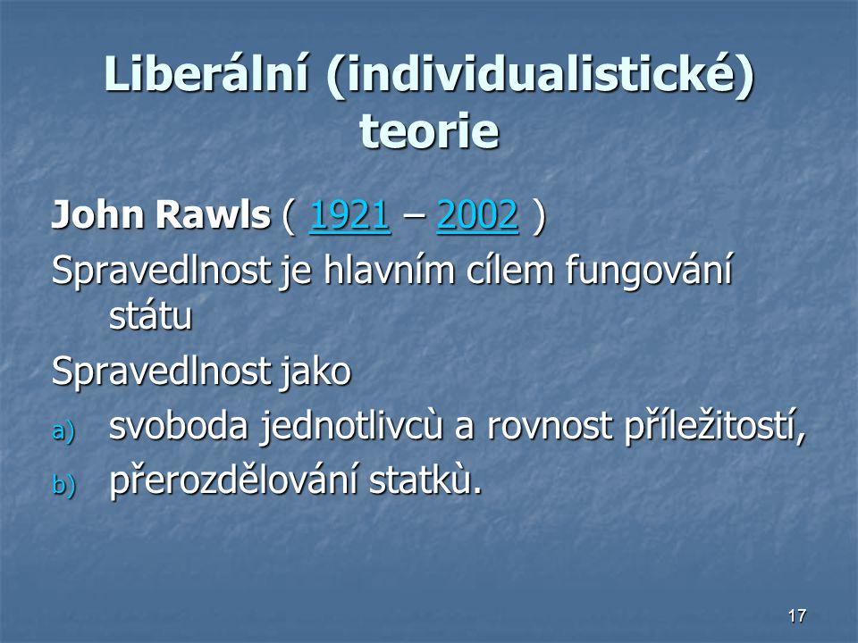 17 Liberální (individualistické) teorie John Rawls ( 1921 – 2002 ) 1921200219212002 Spravedlnost je hlavním cílem fungování státu Spravedlnost jako a) svoboda jednotlivcù a rovnost příležitostí, b) přerozdělování statkù.